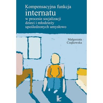 Kompensacyjna funkcja internatu w procesie socjalizacji dzieci i młodzieży upośledzonych umysłowo