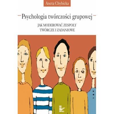 Psychologia twórczości grupowej. Jak moderować zespoły twórcze i zadaniowe
