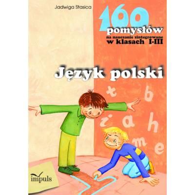 Język polski - 160 pomysłów na nauczanie zintegrowane w klasach I-III