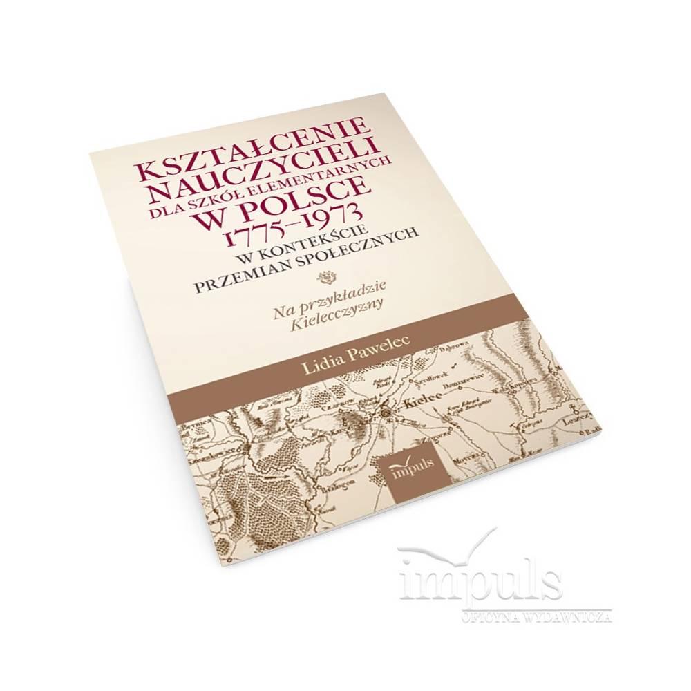 Kształcenie nauczycieli dla szkół elementarnych w Polsce 1775–1973 w kontekście przemian społecznych