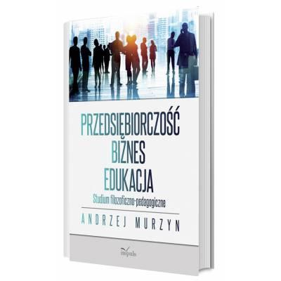 Przedsiębiorczość – biznes – edukacja. Studium filozoficzno-pedagogiczne