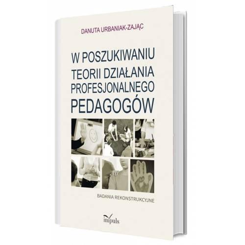 produkt - W poszukiwaniu teorii działania profesjonalnego pedagogów. Badania rekonstrukcyjne