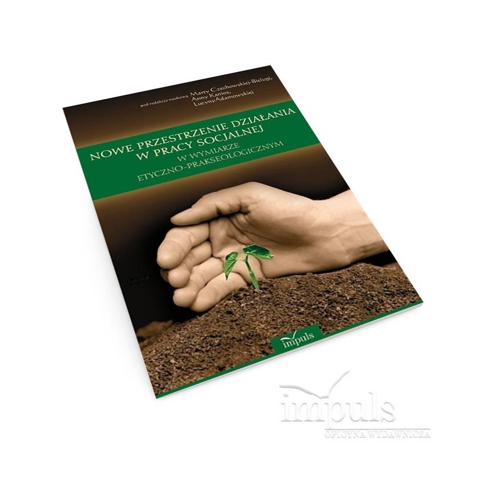 Nowe przestrzenie działania w pracy socjalnej w wymiarze etyczno-prakseologicznym
