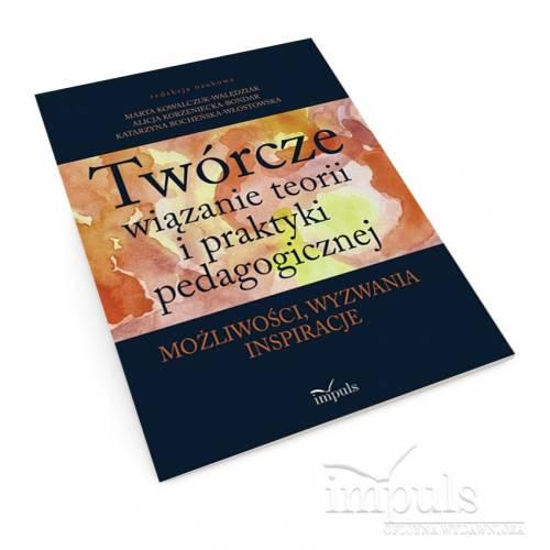 Twórcze wiązanie teorii i praktyki pedagogicznej. Możliwości, wyzwania, inspiracje