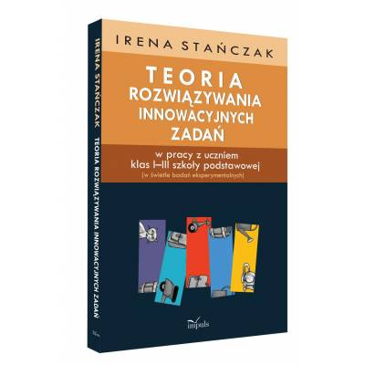 Teoria rozwiązywania innowacyjnych zadań w pracy z uczniem klas I–III szkoły podstawowej (w świetle badań eksperymentalnych)