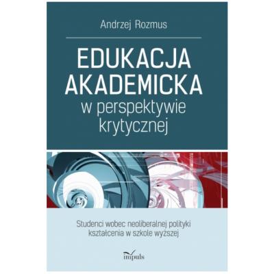 Edukacja akademicka w perspektywie krytycznej.  Studenci wobec neoliberalnej polityki kształcenia w szkole wyższej