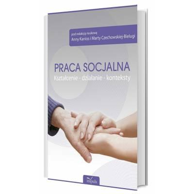 Praca socjalna. Kształcenie – działanie – konteksty