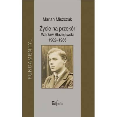 Życie na przekór Wacław Błażejewski 1902–1986
