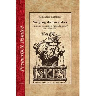 """Wstępuję do harcerstwa. Felietony harcerskie z tygodnika """"Iskry"""" z lat 1928–1929"""