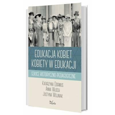 Edukacja kobiet, kobiety w edukacji. Szkice historyczno-pedagogiczne