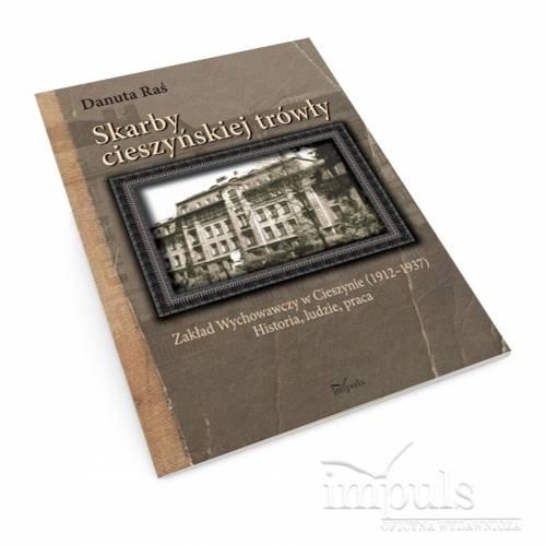 Skarby cieszyńskiej trówły. Zakład Wychowawczy w Cieszynie (1912–1937) Historia, ludzie, praca