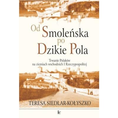 Od Smoleńska po Dzikie Pola. Trwanie Polaków na ziemiach wschodnich I Rzeczypospolitej