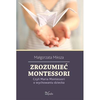 Zrozumieć Montessori. Czyli Maria Montessori o wychowaniu dziecka