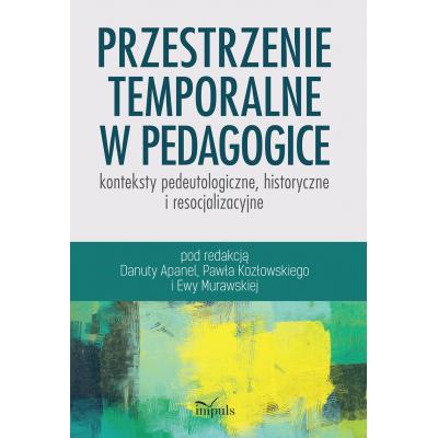 Przestrzenie temporalne w pedagogice - konteksty pedeutologiczne, historyczne i resocjalizacyjne